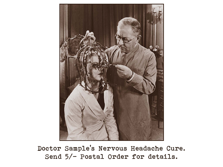 Black and white photograph of an elderly man, seemingly a doctor, adjusting a bird-cage type contraption which is surrounding the head of a younger woman who is seated in front of him.  Captioned: Doctor Sample's Nervous Headache Cure. Send 5/- Postal Order for details.